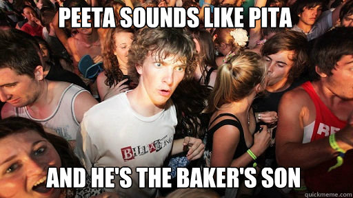 peeta sounds like pita and he's the baker's son - peeta sounds like pita and he's the baker's son  Sudden Clarity Clarence