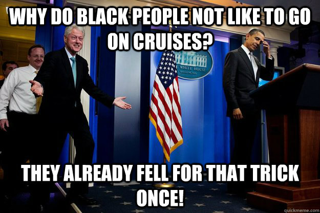 Why do black people not like to go on cruises? They already fell for that trick once! - Why do black people not like to go on cruises? They already fell for that trick once!  Misc