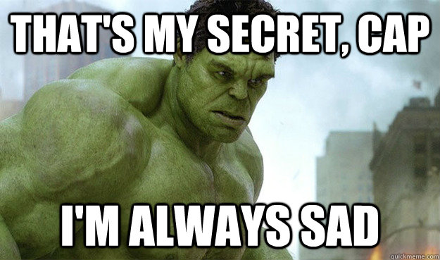 That's my secret, cap I'm always sad