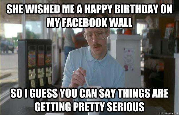 She wished me a happy birthday on my facebook wall So I guess you can say things are getting pretty serious - She wished me a happy birthday on my facebook wall So I guess you can say things are getting pretty serious  Things are getting pretty serious
