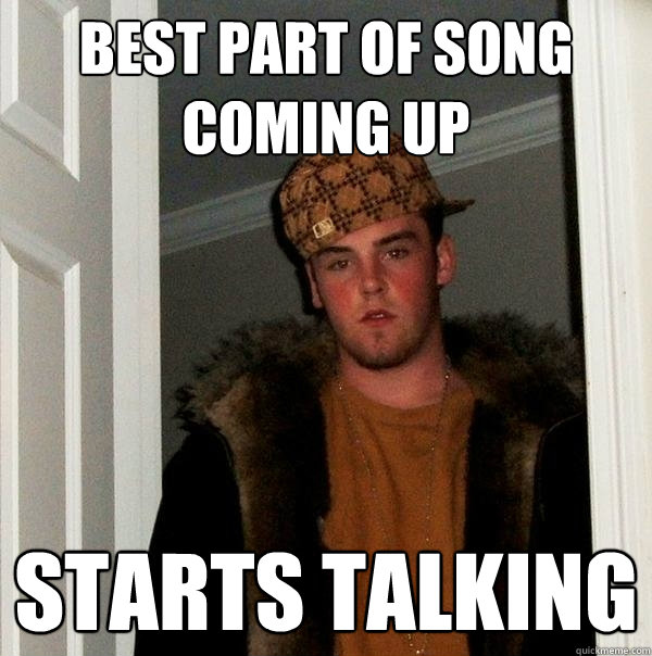 Best part of song coming up starts talking - Best part of song coming up starts talking  Scumbag Steve