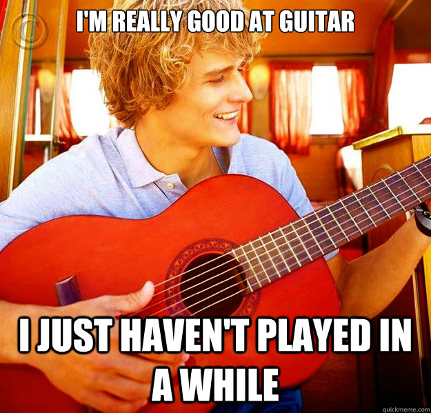 I'm really good at guitar I just haven't played in a while  Douchebag Guitar Player