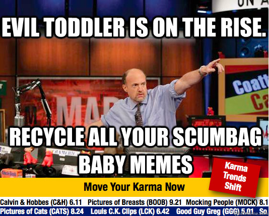 Evil toddler is on the rise. recycle all your scumbag baby ...