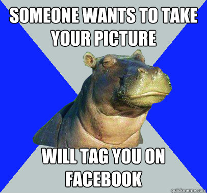 Someone wants to take your picture will tag you on facebook  Skeptical Hippo