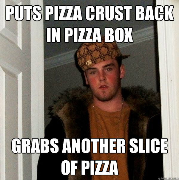 Puts pizza crust back in pizza box grabs another slice of pizza  Scumbag Steve