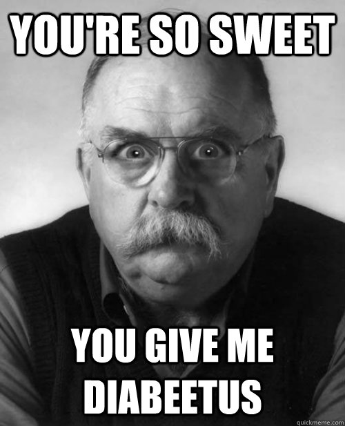 You're so sweet You give me diabeetus