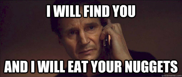I will find you and i will eat your nuggets