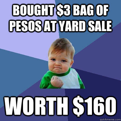 Bought $3 bag of pesos at yard sale worth $160 - Bought $3 bag of pesos at yard sale worth $160  Success Kid