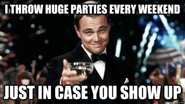 I throw huge parties every weekend just in case you show up - I throw huge parties every weekend just in case you show up  Overly Attached Gatsby