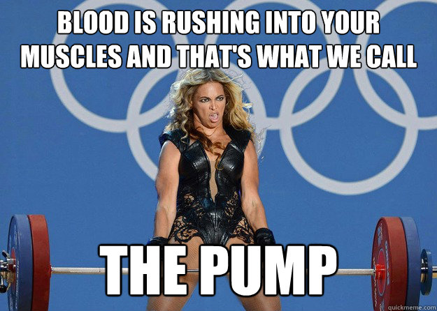 Blood is rushing into your muscles and that's what we call The Pump