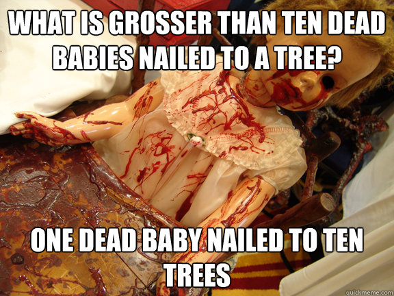 What is grosser than ten dead babies nailed to a tree? One dead baby nailed to ten trees - What is grosser than ten dead babies nailed to a tree? One dead baby nailed to ten trees  bloody baby