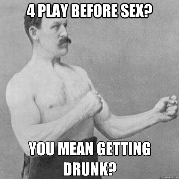4 play before sex? You mean getting drunk? - 4 play before sex? You mean getting drunk?  overly manly man