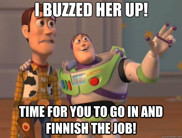 I buzzed her up! Time for you to go in and Finnish the Job! - I buzzed her up! Time for you to go in and Finnish the Job!  Toy Story