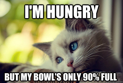 I'm hungry but my bowl's only 90% full