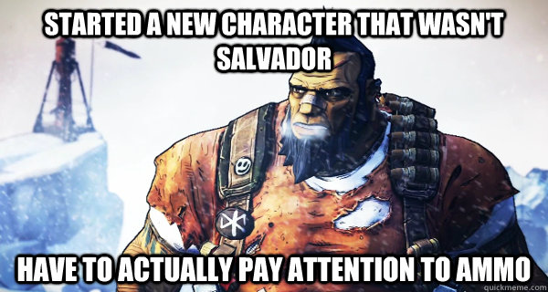Started a new character that wasn't Salvador Have to actually pay attention to ammo - Started a new character that wasn't Salvador Have to actually pay attention to ammo  Borderlands Problems