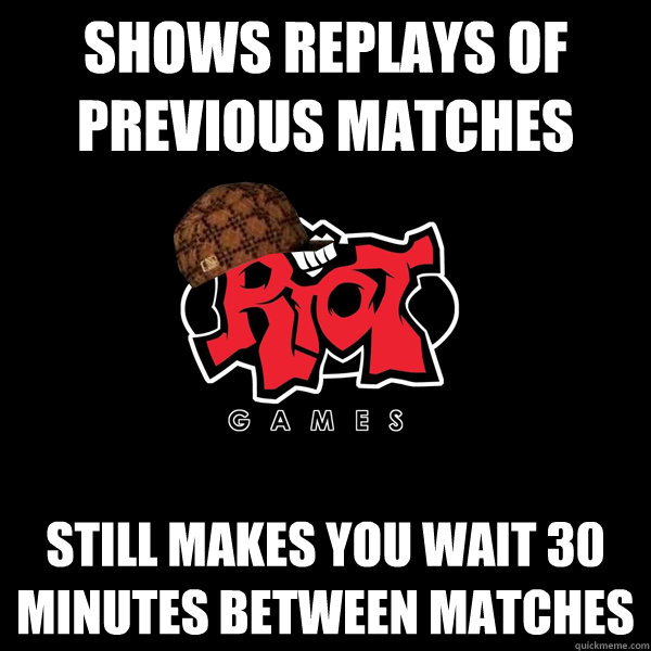 shows replays of previous matches still makes you wait 30 minutes between matches - shows replays of previous matches still makes you wait 30 minutes between matches  Scumbag Riot