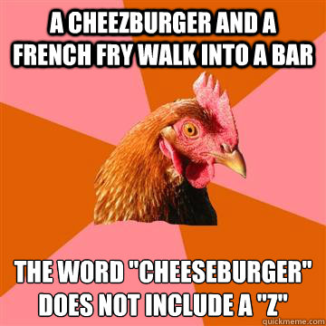 A cheezburger and a french fry walk into a bar The word