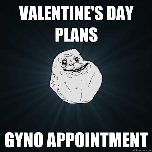 valentine's day plans gyno appointment - valentine's day plans gyno appointment  Forever Alone