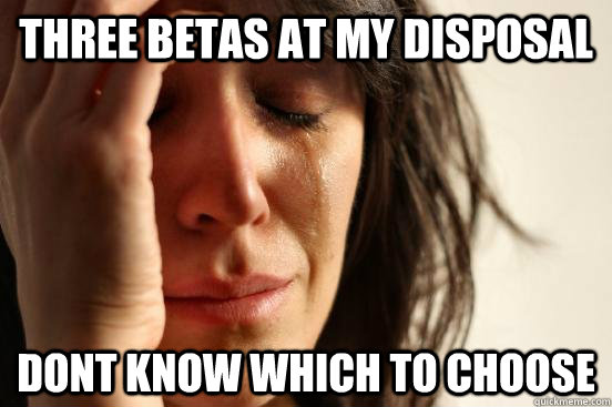 Three Betas at my disposal dont know which to choose - Three Betas at my disposal dont know which to choose  beta fwp