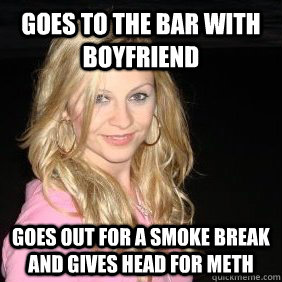 Goes to the bar with boyfriend goes out for a smoke break and gives head for meth