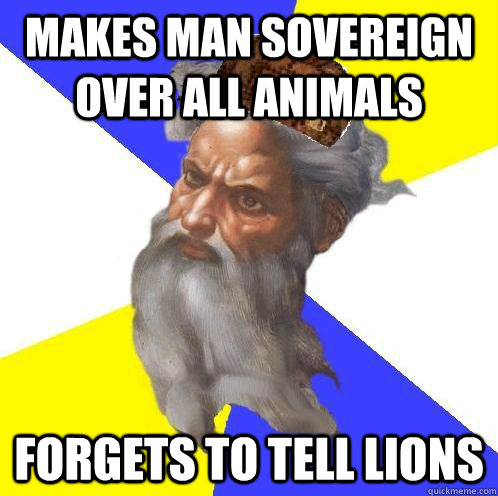 Makes man sovereign over all animals Forgets to tell lions  Scumbag God
