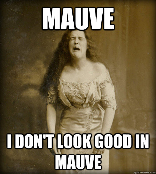 mauve i don't look good in mauve - mauve i don't look good in mauve  1890s Problems