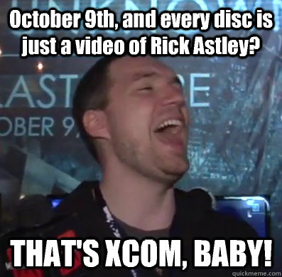 October 9th, and every disc is just a video of Rick Astley? THAT'S XCOM, BABY!  Thats XCOM baby