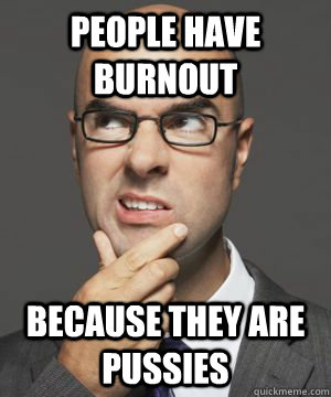 PEOPLE HAVE BURNOUT BECAUSE THEY ARE PUSSIES
