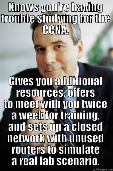 KNOWS YOU'RE HAVING TROUBLE STUDYING FOR THE CCNA. GIVES YOU ADDITIONAL RESOURCES, OFFERS TO MEET WITH YOU TWICE A WEEK FOR TRAINING, AND SETS UP A CLOSED NETWORK WITH UNUSED ROUTERS TO SIMULATE A REAL LAB SCENARIO. Good Guy Boss