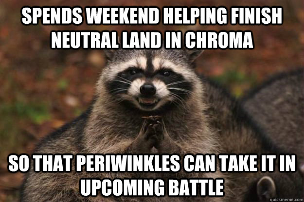 Spends weekend Helping finish neutral land in chroma so that periwinkles can take it in upcoming battle - Spends weekend Helping finish neutral land in chroma so that periwinkles can take it in upcoming battle  Evil Plotting Raccoon