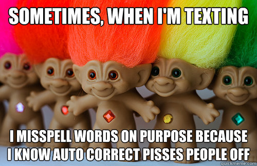 Sometimes, When I'm texting I misspell words on purpose because i know auto correct pisses people off