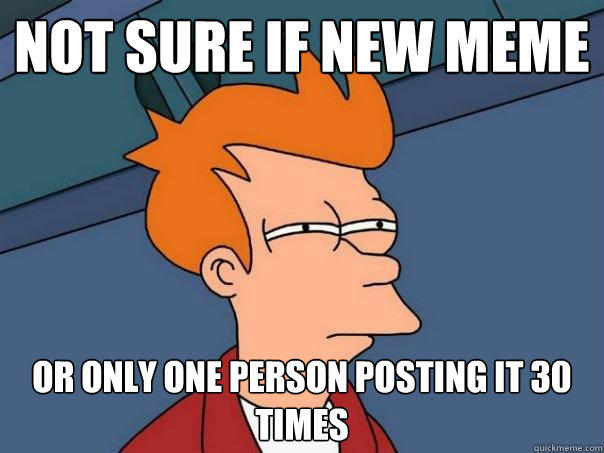 not sure if new meme or only one person posting it 30 times - not sure if new meme or only one person posting it 30 times  Futurama Fry