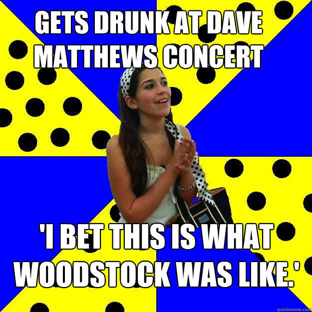 gets drunk at dave matthews concert 'I bet this is what woodstock was like.'  Sheltered Suburban Kid