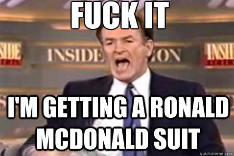 fuck it i'm getting a ronald mcdonald suit - fuck it i'm getting a ronald mcdonald suit  Fuck It Bill OReilly