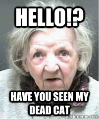 Hello!? have you seen my dead cat  OLD PEOPLE