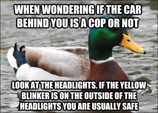When wondering if the car behind you is a cop or not Look at the headlights. If the yellow blinker is on the outside of the headlights you are usually safe - When wondering if the car behind you is a cop or not Look at the headlights. If the yellow blinker is on the outside of the headlights you are usually safe  Actual Advice Mallard