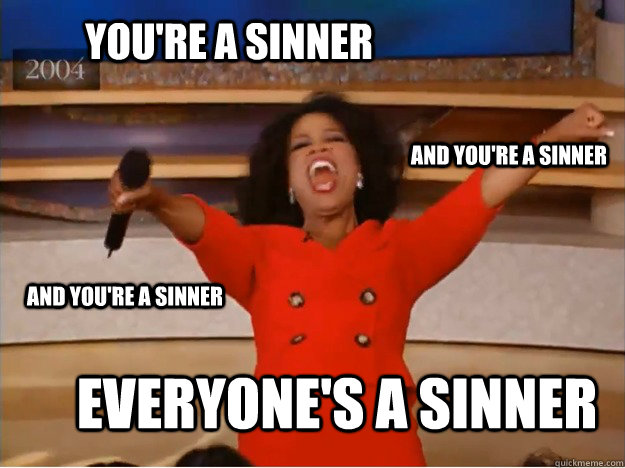 You're a sinner everyone's a sinner and you're a sinner and you're a sinner - You're a sinner everyone's a sinner and you're a sinner and you're a sinner  oprah you get a car