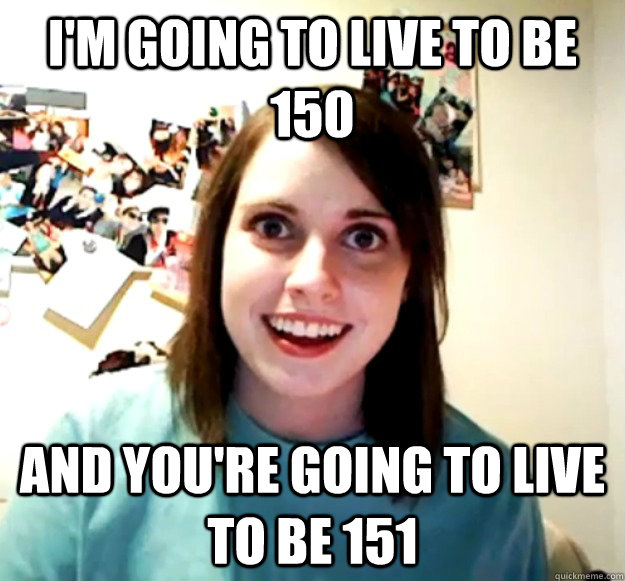 i'm going to live to be 150 and you're going to live to be 151 - i'm going to live to be 150 and you're going to live to be 151  Overly Attached Girlfriend