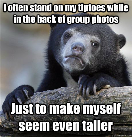I often stand on my tiptoes while in the back of group photos Just to make myself seem even taller - I often stand on my tiptoes while in the back of group photos Just to make myself seem even taller  Confession Bear