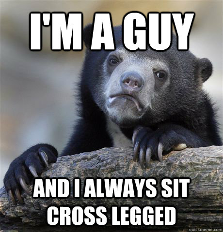 I'm a guy and i always sit cross legged - I'm a guy and i always sit cross legged  Confession Bear