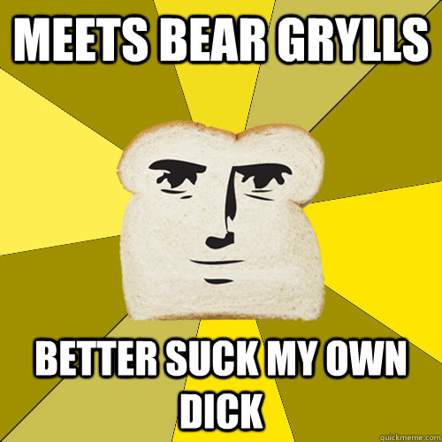 Meets Bear Grylls better suck my own dick