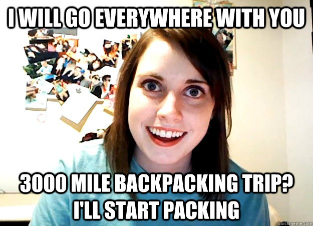 I will go everywhere with you 3000 mile backpacking trip?  I'll start packing - I will go everywhere with you 3000 mile backpacking trip?  I'll start packing  Overly Attached Girlfriend