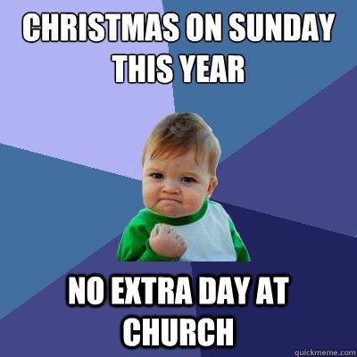 Christmas on sunday this year No extra day at church - Christmas on sunday this year No extra day at church  Success Kid