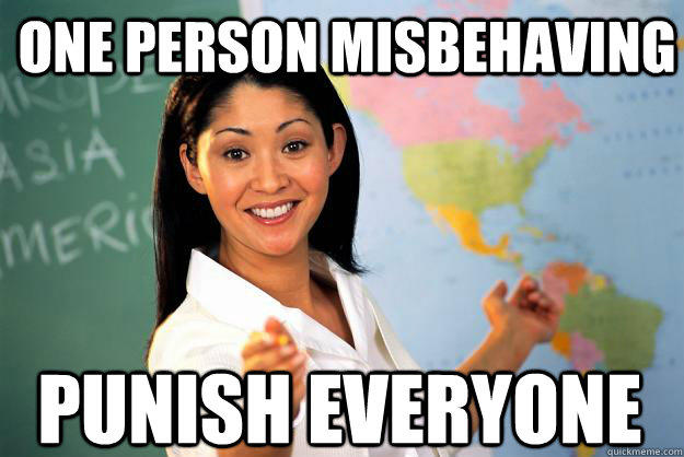 One person misbehaving punish everyone - One person misbehaving punish everyone  Unhelpful High School Teacher