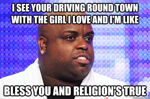I see your driving round town with the girl I love and I'm like Bless you and religion's true