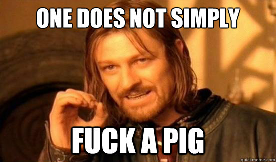 One Does Not Simply fuck a pig - One Does Not Simply fuck a pig  Boromir