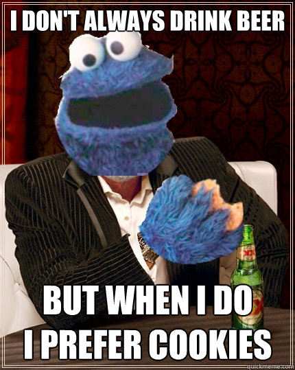 I don't always drink beer but when i do i prefer cookies  The Most Interesting Cookie Monster In The World