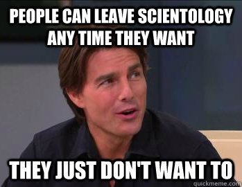 people can leave scientology any time they want they just don't want to - people can leave scientology any time they want they just don't want to  Sly Tom Cruise