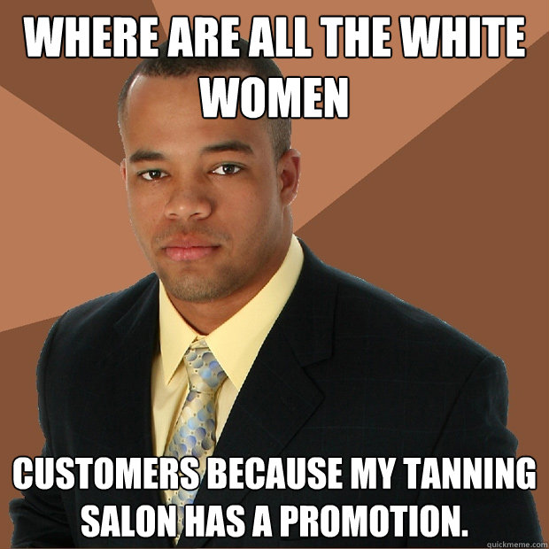 where are all the white women customers because my tanning salon has a promotion.  - where are all the white women customers because my tanning salon has a promotion.   Successful Black Man