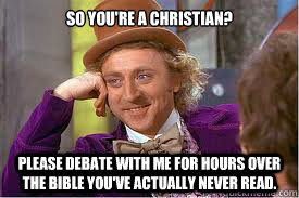 So you're a Christian? Please debate with me for hours over the Bible you've actually never read.